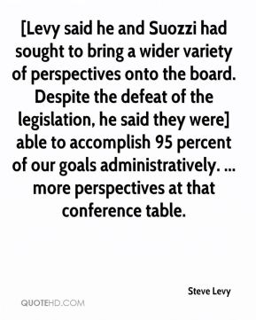 Steve Levy  - [Levy said he and Suozzi had sought to bring a wider variety of perspectives onto the board. Despite the defeat of the legislation, he said they were] able to accomplish 95 percent of our goals administratively. ... more perspectives at that conference table.