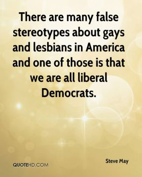 Steve May  - There are many false stereotypes about gays and lesbians in America and one of those is that we are all liberal Democrats.