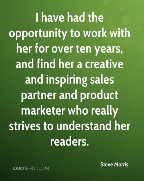 Steve Morris  - I have had the opportunity to work with her for over ten years, and find her a creative and inspiring sales partner and product marketer who really strives to understand her readers.