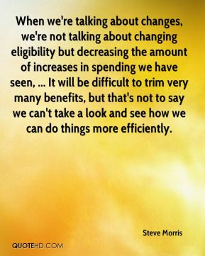 When we're talking about changes, we're not talking about changing eligibility but decreasing the amount of increases in spending we have seen, ... It will be difficult to trim very many benefits, but that's not to say we can't take a look and see how we can do things more efficiently.