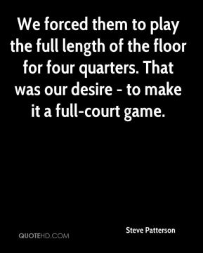 Steve Patterson  - We forced them to play the full length of the floor for four quarters. That was our desire - to make it a full-court game.