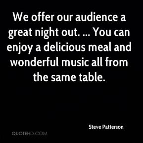 Steve Patterson  - We offer our audience a great night out. ... You can enjoy a delicious meal and wonderful music all from the same table.