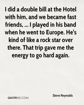 Steve Reynolds  - I did a double bill at the Hotel with him, and we became fast friends, ... I played in his band when he went to Europe. He's kind of like a rock star over there. That trip gave me the energy to go hard again.