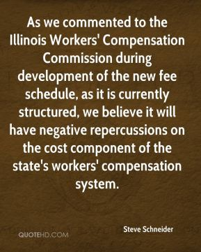 Steve Schneider  - As we commented to the Illinois Workers' Compensation Commission during development of the new fee schedule, as it is currently structured, we believe it will have negative repercussions on the cost component of the state's workers' compensation system.
