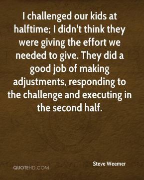 I challenged our kids at halftime; I didn't think they were giving the effort we needed to give. They did a good job of making adjustments, responding to the challenge and executing in the second half.
