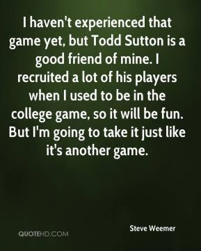 I haven't experienced that game yet, but Todd Sutton is a good friend of mine. I recruited a lot of his players when I used to be in the college game, so it will be fun. But I'm going to take it just like it's another game.