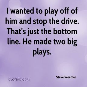 Steve Weemer  - I wanted to play off of him and stop the drive. That's just the bottom line. He made two big plays.