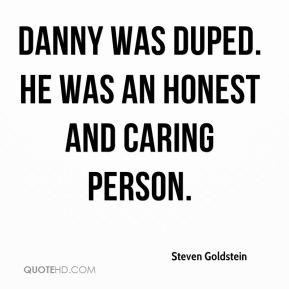 Danny was duped. He was an honest and caring person.
