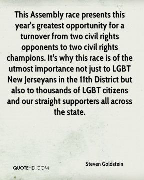 This Assembly race presents this year's greatest opportunity for a turnover from two civil rights opponents to two civil rights champions. It's why this race is of the utmost importance not just to LGBT New Jerseyans in the 11th District but also to thousands of LGBT citizens and our straight supporters all across the state.
