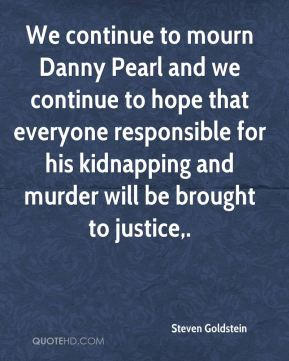 Steven Goldstein  - We continue to mourn Danny Pearl and we continue to hope that everyone responsible for his kidnapping and murder will be brought to justice.