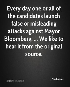 Stu Loeser  - Every day one or all of the candidates launch false or misleading attacks against Mayor Bloomberg, ... We like to hear it from the original source.
