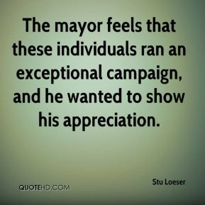 Stu Loeser  - The mayor feels that these individuals ran an exceptional campaign, and he wanted to show his appreciation.