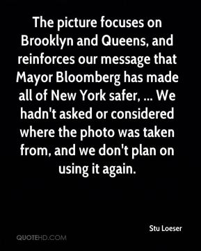 Stu Loeser  - The picture focuses on Brooklyn and Queens, and reinforces our message that Mayor Bloomberg has made all of New York safer, ... We hadn't asked or considered where the photo was taken from, and we don't plan on using it again.