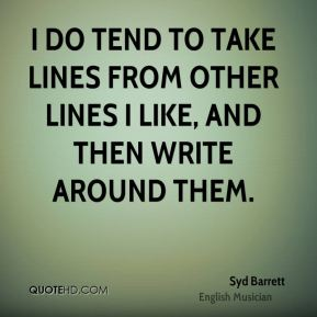 I do tend to take lines from other lines I like, and then write around them.