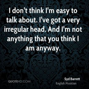 Syd Barrett - I don't think I'm easy to talk about. I've got a very irregular head. And I'm not anything that you think I am anyway.