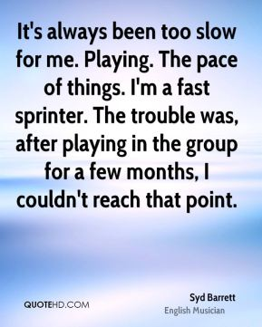 It's always been too slow for me. Playing. The pace of things. I'm a fast sprinter. The trouble was, after playing in the group for a few months, I couldn't reach that point.