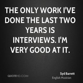 Syd Barrett - The only work I've done the last two years is interviews. I'm very good at it.
