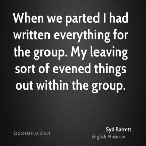 When we parted I had written everything for the group. My leaving sort of evened things out within the group.