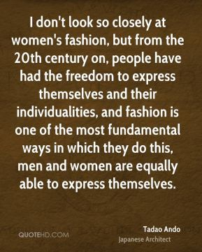 I don't look so closely at women's fashion, but from the 20th century on, people have had the freedom to express themselves and their individualities, and fashion is one of the most fundamental ways in which they do this, men and women are equally able to express themselves.