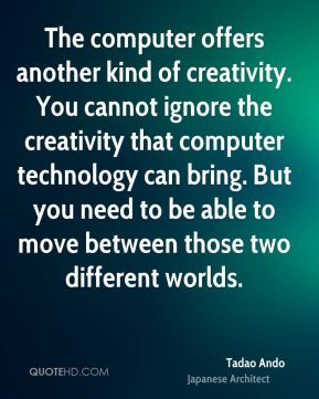 The computer offers another kind of creativity. You cannot ignore the creativity that computer technology can bring. But you need to be able to move between those two different worlds.