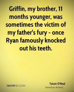 Tatum O'Neal - Griffin, my brother, 11 months younger, was sometimes the victim of my father's fury - once Ryan famously knocked out his teeth.