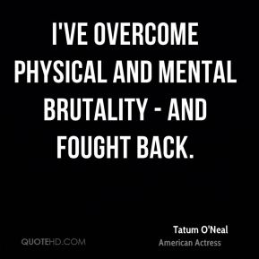 Tatum O'Neal - I've overcome physical and mental brutality - and fought back.