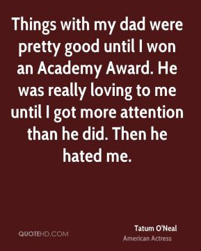 Tatum O'Neal - Things with my dad were pretty good until I won an Academy Award. He was really loving to me until I got more attention than he did. Then he hated me.
