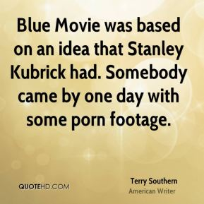 Blue Movie was based on an idea that Stanley Kubrick had. Somebody came by one day with some porn footage.