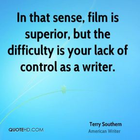 Terry Southern - In that sense, film is superior, but the difficulty is your lack of control as a writer.