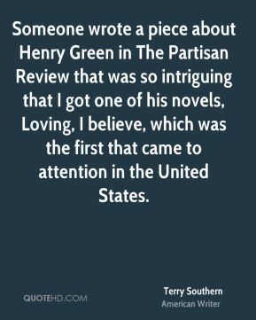 Terry Southern - Someone wrote a piece about Henry Green in The Partisan Review that was so intriguing that I got one of his novels, Loving, I believe, which was the first that came to attention in the United States.