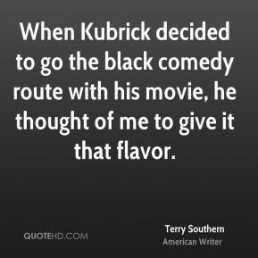 Terry Southern - When Kubrick decided to go the black comedy route with his movie, he thought of me to give it that flavor.