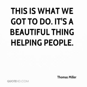 Thomas Miller  - This is what we got to do. It's a beautiful thing helping people.
