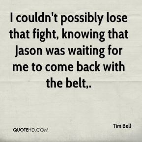 Tim Bell  - I couldn't possibly lose that fight, knowing that Jason was waiting for me to come back with the belt.