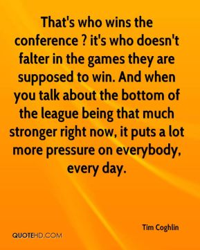 Tim Coghlin  - That's who wins the conference ? it's who doesn't falter in the games they are supposed to win. And when you talk about the bottom of the league being that much stronger right now, it puts a lot more pressure on everybody, every day.