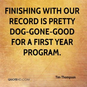 Tim Thompson  - Finishing with our record is pretty dog-gone-good for a first year program.