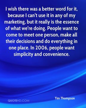Tim Thompson  - I wish there was a better word for it, because I can't use it in any of my marketing, but it really is the essence of what we're doing. People want to come to meet one person, make all their decisions and do everything in one place. In 2006, people want simplicity and convenience.