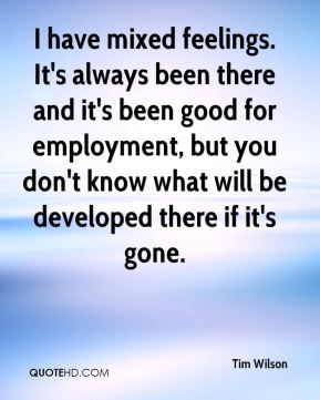 Tim Wilson  - I have mixed feelings. It's always been there and it's been good for employment, but you don't know what will be developed there if it's gone.