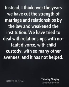 Timothy Murphy - Instead, I think over the years we have cut the strength of marriage and relationships by the law and weakened the institution. We have tried to deal with relationships with no-fault divorce, with child custody, with so many other avenues; and it has not helped.