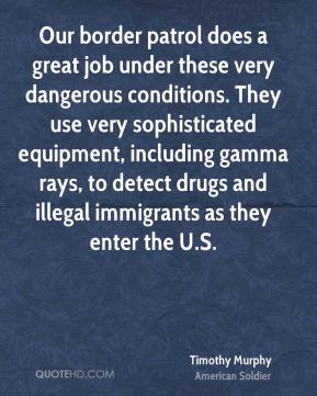 Our border patrol does a great job under these very dangerous conditions. They use very sophisticated equipment, including gamma rays, to detect drugs and illegal immigrants as they enter the U.S.