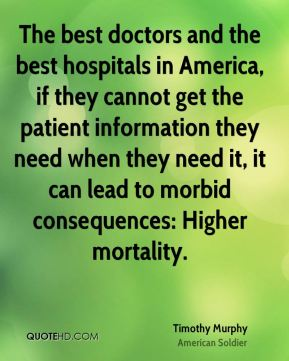 Timothy Murphy - The best doctors and the best hospitals in America, if they cannot get the patient information they need when they need it, it can lead to morbid consequences: Higher mortality.