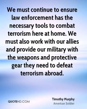 We must continue to ensure law enforcement has the necessary tools to combat terrorism here at home. We must also work with our allies and provide our military with the weapons and protective gear they need to defeat terrorism abroad.
