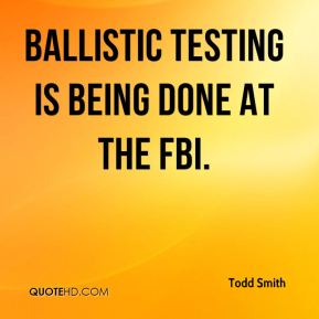 Todd Smith  - Ballistic testing is being done at the FBI.
