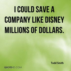 Todd Smith  - I could save a company like Disney millions of dollars.