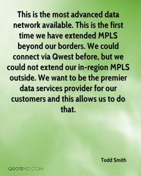 Todd Smith  - This is the most advanced data network available. This is the first time we have extended MPLS beyond our borders. We could connect via Qwest before, but we could not extend our in-region MPLS outside. We want to be the premier data services provider for our customers and this allows us to do that.