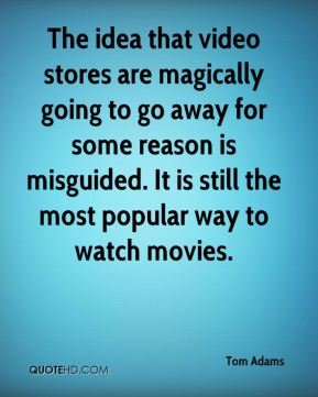 Tom Adams  - The idea that video stores are magically going to go away for some reason is misguided. It is still the most popular way to watch movies.