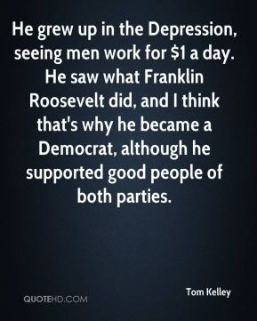 Tom Kelley  - He grew up in the Depression, seeing men work for $1 a day. He saw what Franklin Roosevelt did, and I think that's why he became a Democrat, although he supported good people of both parties.
