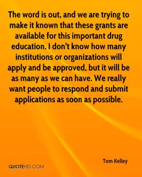 Tom Kelley  - The word is out, and we are trying to make it known that these grants are available for this important drug education. I don't know how many institutions or organizations will apply and be approved, but it will be as many as we can have. We really want people to respond and submit applications as soon as possible.