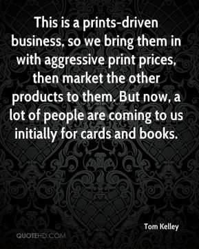 Tom Kelley  - This is a prints-driven business, so we bring them in with aggressive print prices, then market the other products to them. But now, a lot of people are coming to us initially for cards and books.