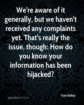 Tom Kelley  - We're aware of it generally, but we haven't received any complaints yet. That's really the issue, though: How do you know your information has been hijacked?