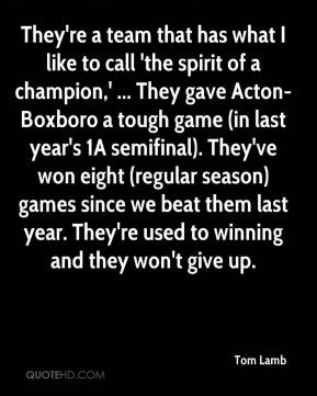 Tom Lamb  - They're a team that has what I like to call 'the spirit of a champion,' ... They gave Acton-Boxboro a tough game (in last year's 1A semifinal). They've won eight (regular season) games since we beat them last year. They're used to winning and they won't give up.
